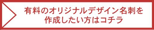 有料のオリジナルデザイン名刺を作成したい方はコチラ
